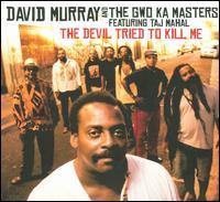 The Devil Tried to Kill Me [Bonus Tracks] - David Murray and the Gwo Ka Masters