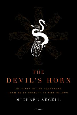 The Devil's Horn: The Story of the Saxophone, from Noisy Novelty to King of Cool - Segell, Michael