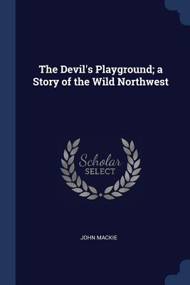 The Devil's Playground; A Story of the Wild Northwest - MacKie, John