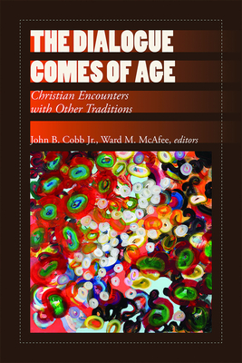 The Dialogue Comes of Age: Christian Encounters with Other Traditions - Cobb, John B Jr (Editor), and McAfee, Ward M (Editor)
