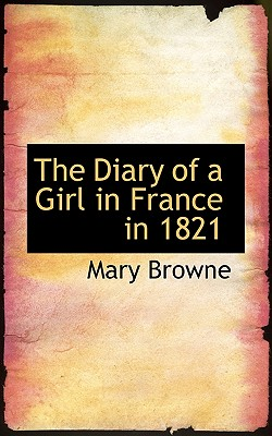 The Diary of a Girl in France in 1821 - Browne, Mary