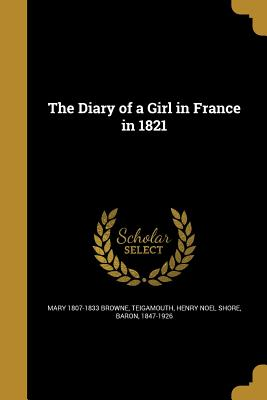 The Diary of a Girl in France in 1821 - Browne, Mary 1807-1833, and Teigamouth, Henry Noel Shore Baron (Creator)