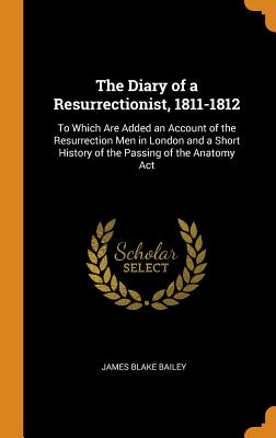 The Diary of a Resurrectionist, 1811-1812: To Which Are Added an Account of the Resurrection Men in London and a Short History of the Passing of the Anatomy ACT - Bailey, James Blake