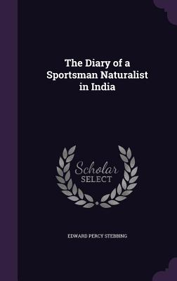 The Diary of a Sportsman Naturalist in India - Stebbing, Edward Percy