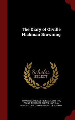 The Diary of Orville Hickman Browning - Browning, Orville Hickman, and Pease, Theodore Calvin, and Randall, J G 1881-1953