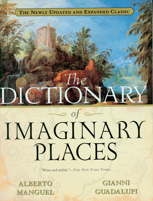The Dictionary of Imaginary Places: The Newly Updated and Expanded Classic - Manguel, Alberto, and Guadalupi, Gianni