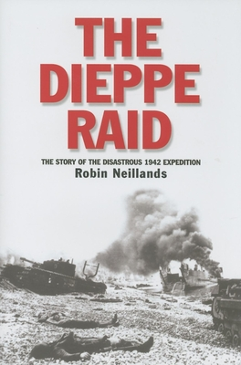 The Dieppe Raid: The Story of the Disastrous 1942 Expedition - Neillands, Robin
