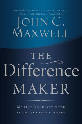 The Difference Maker: Making Your Attitude Your Greatest Asset - Maxwell, John C