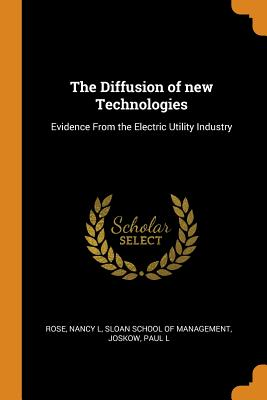 The Diffusion of New Technologies: Evidence from the Electric Utility Industry - Rose, Nancy L, and Sloan School of Management (Creator), and Joskow, Paul L