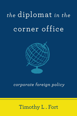 The Diplomat in the Corner Office: Corporate Foreign Policy - Fort, Timothy L