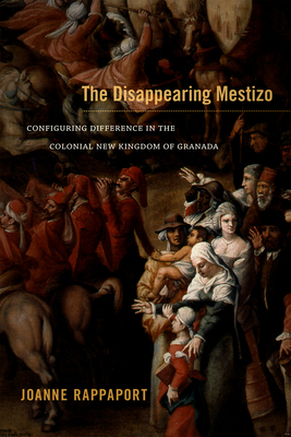 The Disappearing Mestizo: Configuring Difference in the Colonial New Kingdom of Granada - Rappaport, Joanne