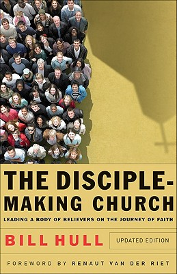 The Disciple-Making Church: Leading a Body of Believers on the Journey of Faith - Hull, Bill, and van der Riet, Renaut (Foreword by)