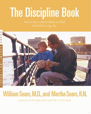 The Discipline Book: Everything You Need to Know to Have a Better-Behaved Child from Birth to Age Ten - Sears, William, and Sears, Martha, N