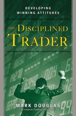 The Disciplined Trader: Developing Winning Attitudes - Douglas, Mark