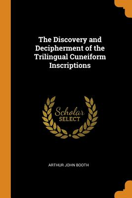 The Discovery and Decipherment of the Trilingual Cuneiform Inscriptions - Booth, Arthur John