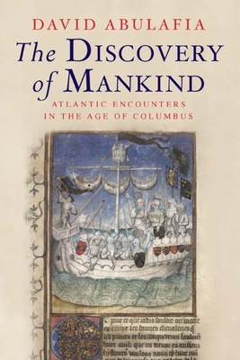 The Discovery of Mankind: Atlantic Encounters in the Age of Columbus - Abulafia, David