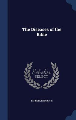 The Diseases of the Bible - Bennett, Risdon, Sir