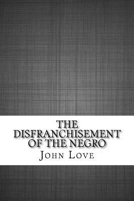 The Disfranchisement of the Negro - Love, John L