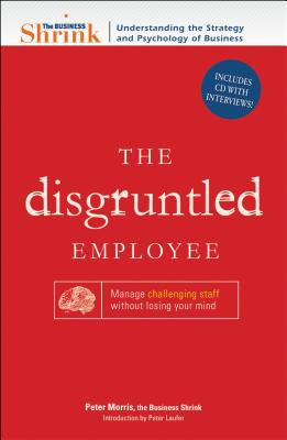 The Disgruntled Employee: Manage Challenging Staff Without Losing Your Mind - Morris, Peter, and Laufer, Peter (Introduction by)
