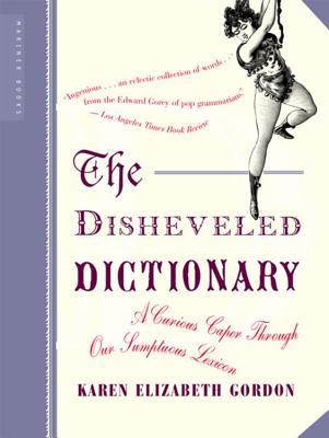 The Disheveled Dictionary: A Curious Caper Through Our Sumptuous Lexicon - Gordon, Karen Elizabeth