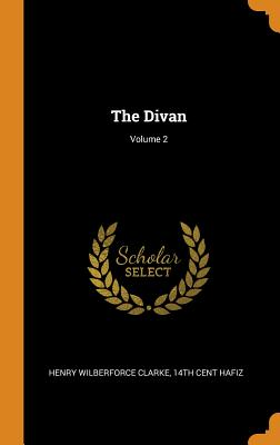 The Divan; Volume 2 - Clarke, Henry Wilberforce, and Hafiz, 14th Cent