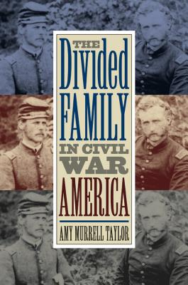 The Divided Family in Civil War America - Taylor, Amy Murrell