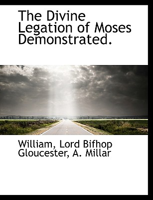 The Divine Legation of Moses Demonstrated. - William, and Gloucester, Lord Bifhop, and A Millar, Millar (Creator)