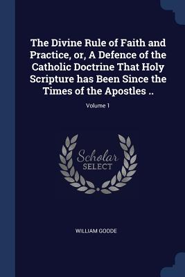 The Divine Rule of Faith and Practice, Or, a Defence of the Catholic Doctrine That Holy Scripture Has Been Since the Times of the Apostles ..; Volume 1 - Goode, William