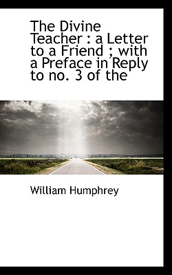 The Divine Teacher: A Letter to a Friend; With a Preface in Reply to No. 3 of the - Humphrey, William