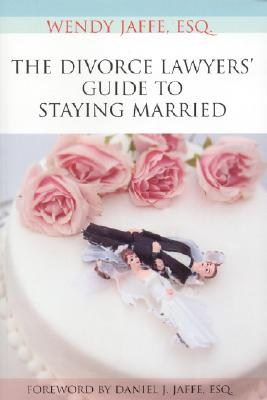 The Divorce Lawyers' Guide to Staying Married - Jaffe, Wendy, and Jaffe, Daniel J (Foreword by)