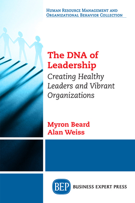 The DNA of Leadership: Creating Healthy Leaders and Vibrant Organizations - Beard, Myron, and Weiss, Alan