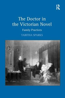 The Doctor in the Victorian Novel: Family Practices - Sparks, Tabitha