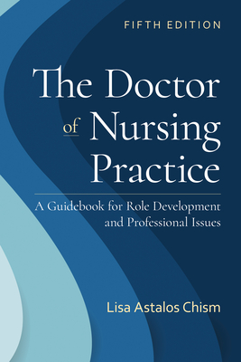 The Doctor of Nursing Practice: A Guidebook for Role Development and Professional Issues: A Guidebook for Role Development and Professional Nursing Practice - Chism, Lisa Astalos