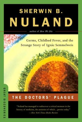 The Doctors' Plague: Germs, Childbed Fever, and the Strange Story of Ignac Semmelweis - Nuland, Sherwin B
