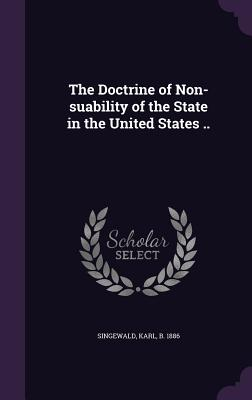 The Doctrine of Non-Suability of the State in the United States .. - Singewald, Karl B 1886 (Creator)