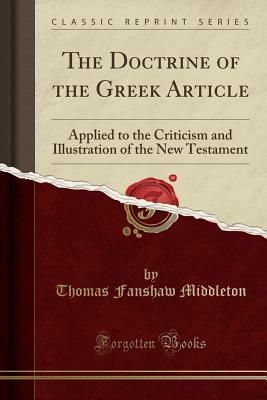 The Doctrine of the Greek Article: Applied to the Criticism and Illustration of the New Testament (Classic Reprint) - Middleton, Thomas Fanshaw
