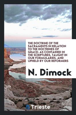 The Doctrine of the Sacraments in Relation to the Doctrines of Grace: As Contained in the Scriptures, Taught in Our Formularies, and Upheld by Our Reformers - Dimock, N