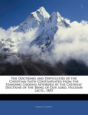 The Doctrines and Difficulties of the Christian Faith Contemplated from the Standing Ground Afforded by the Catholic Doctrine of the Being of Our Lord. Hulsean Lects., 1855 - Goodwin, Harvey