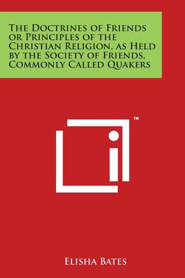 The Doctrines of Friends or Principles of the Christian Religion, as Held by the Society of Friends, Commonly Called Quakers - Bates, Elisha