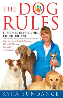 The Dog Rules: 14 Secrets to Developing the Dog You Want - Sundance, Kyra