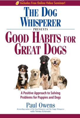 The Dog Whisperer Presents Good Habits for Great Dogs: A Positive Approach to Solving Problems for Puppies and Dogs - Owens, Paul, and Eckroate, Norma