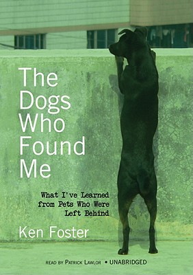 The Dogs Who Found Me: What I've Learned from Pets Who Were Left Behind - Foster, Ken, and Lawlor, Patrick Girard (Read by)