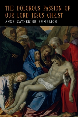 The Dolorous Passion of Our Lord Jesus Christ - Emmerich, Anne Catharine, and Emmerich, Anna Katharina