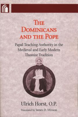 The Dominicans and the Pope: Papal Teaching Authority in the Medieval and Early Modern Thomist Tradition - Horst, Ulrich, and Mixson, James D (Translated by), and Prugl, Thomas (Foreword by)