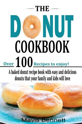 The Donut Cookbook: A Baked Donut Recipe Book with Easy and Delicious Donuts That Your Family and Kids Will Love - Bennett, Mavis, and Olson, Nancy
