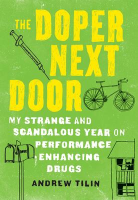 The Doper Next Door: My Strange and Scandalous Year on Performance Enhancing Drugs - Tilin, Andrew