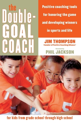 The Double-Goal Coach: Positive Coaching Tools for Honoring the Game and Developing Winners in Sports and Life - Thompson, Jim