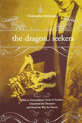 The Dragon Seekers: How an Extraordinary Cicle of Fossilists Discovered the Dinosaurs and Paved the Way for Darwin - McGowan, Christopher