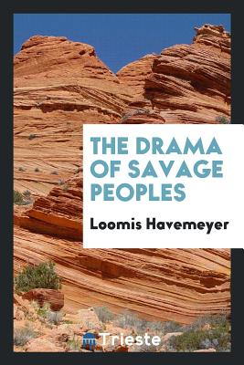 The Drama of Savage Peoples - Havemeyer, Loomis