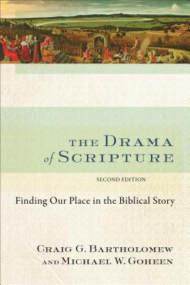 The Drama of Scripture: Finding Our Place in the Biblical Story - Bartholomew, Craig G, Dr., and Goheen, Michael W, Dr., PH.D.